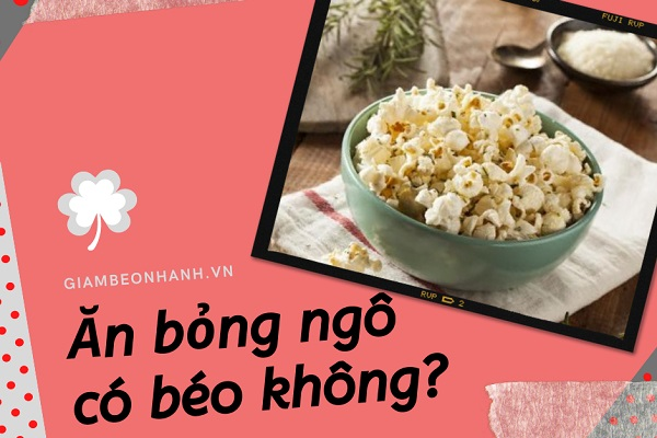 Ăn bỏng ngô có béo không? Câu trả lời sẽ khiến bạn bất ngờ